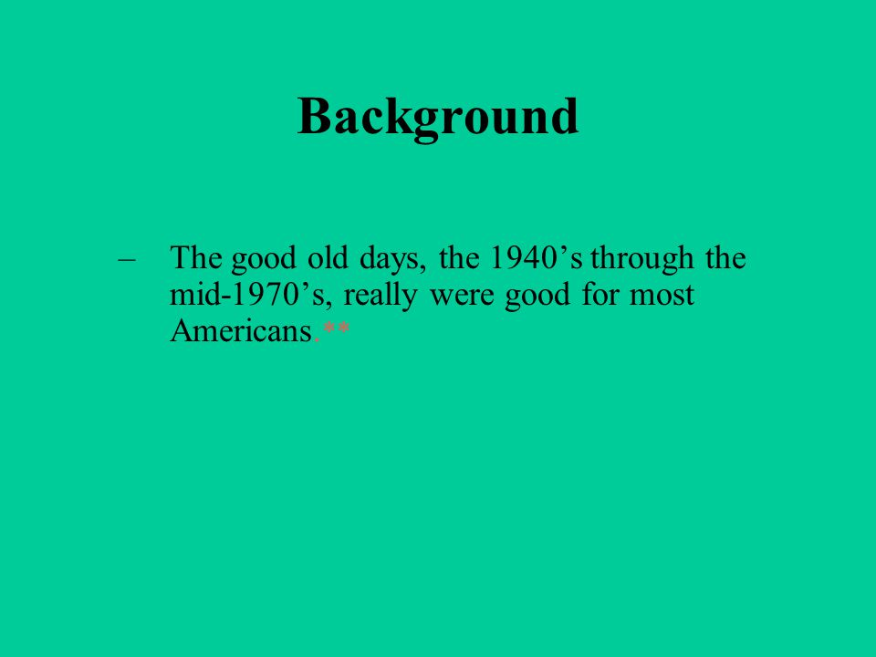 Background –The good old days, the 1940's through the mid-1970's, really were good for most Americans. **