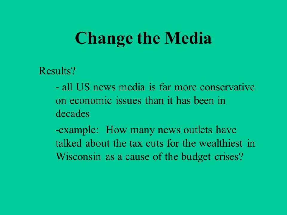 Change the Media Results? - all US news media is far more conservative on economic issues than it has been in decades -example: How many news outlets