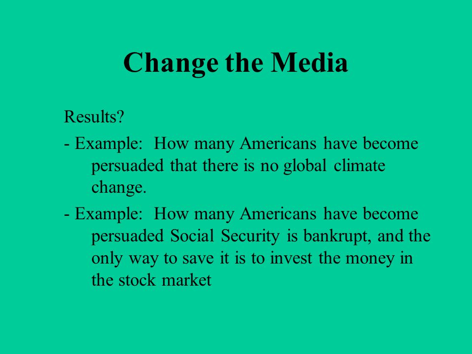 Change the Media Results? - Example: How many Americans have become persuaded that there is no global climate change. - Example: How many Americans ha