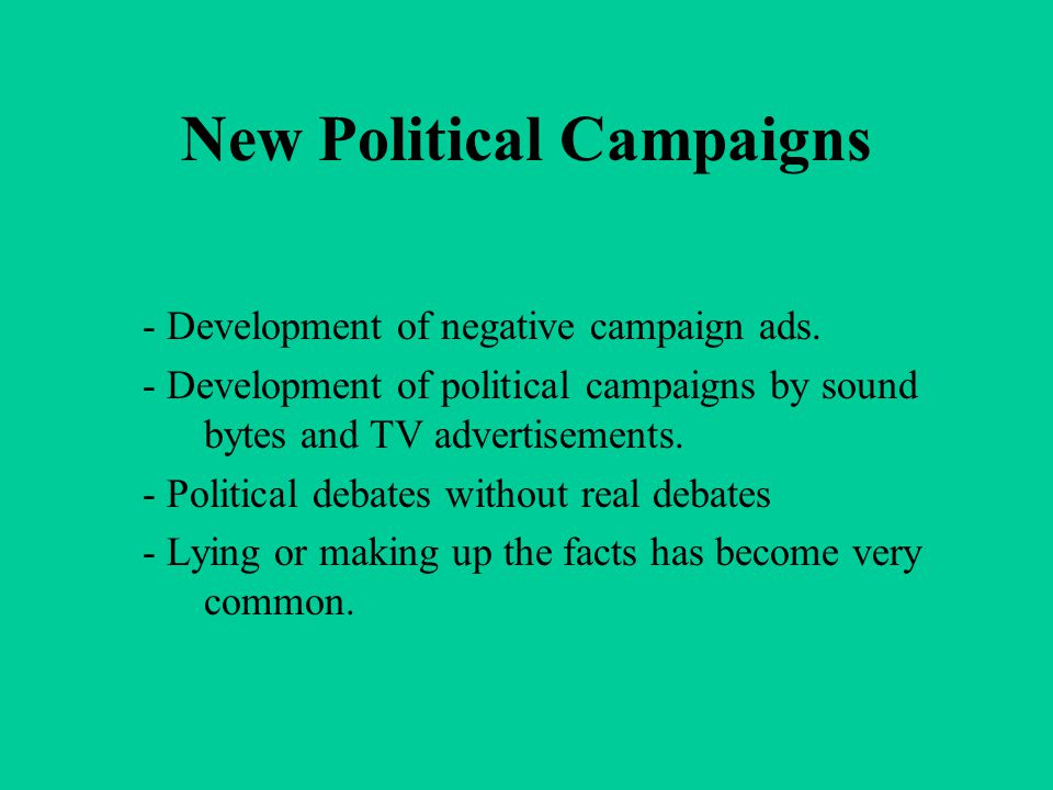 New Political Campaigns - Development of negative campaign ads. - Development of political campaigns by sound bytes and TV advertisements. - Political