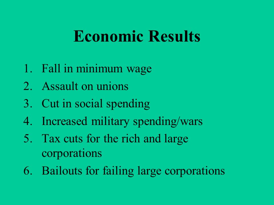 Economic Results 1.Fall in minimum wage 2.Assault on unions 3.Cut in social spending 4.Increased military spending/wars 5.Tax cuts for the rich and la