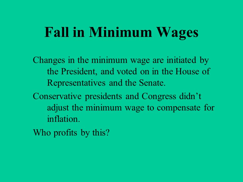 Fall in Minimum Wages Changes in the minimum wage are initiated by the President, and voted on in the House of Representatives and the Senate. Conserv