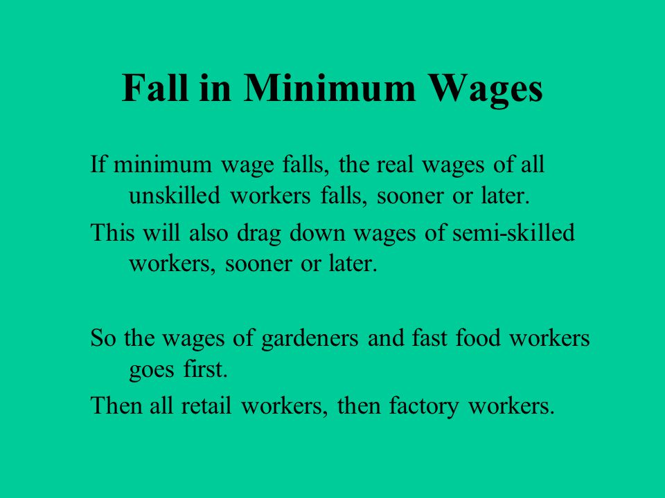 Fall in Minimum Wages If minimum wage falls, the real wages of all unskilled workers falls, sooner or later. This will also drag down wages of semi-sk