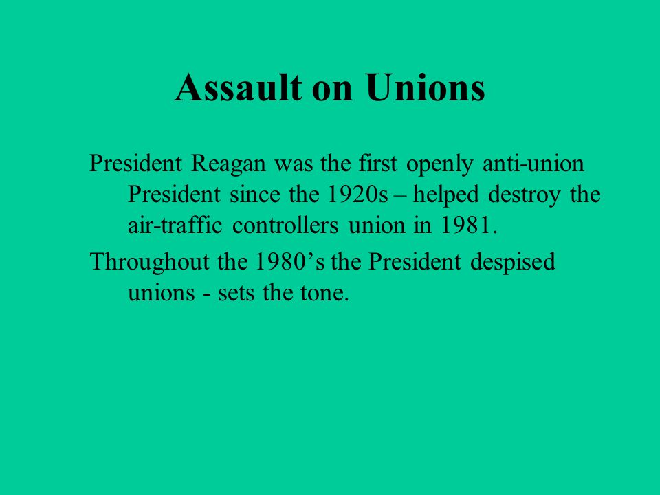 Assault on Unions President Reagan was the first openly anti-union President since the 1920s – helped destroy the air-traffic controllers union in 198