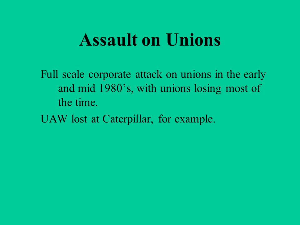 Assault on Unions Full scale corporate attack on unions in the early and mid 1980's, with unions losing most of the time. UAW lost at Caterpillar, for