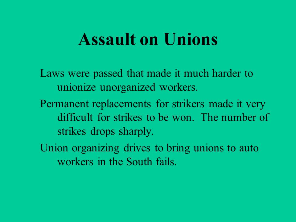 Assault on Unions Laws were passed that made it much harder to unionize unorganized workers. Permanent replacements for strikers made it very difficul