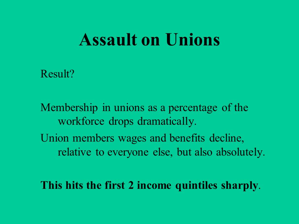 Assault on Unions Result? Membership in unions as a percentage of the workforce drops dramatically. Union members wages and benefits decline, relative