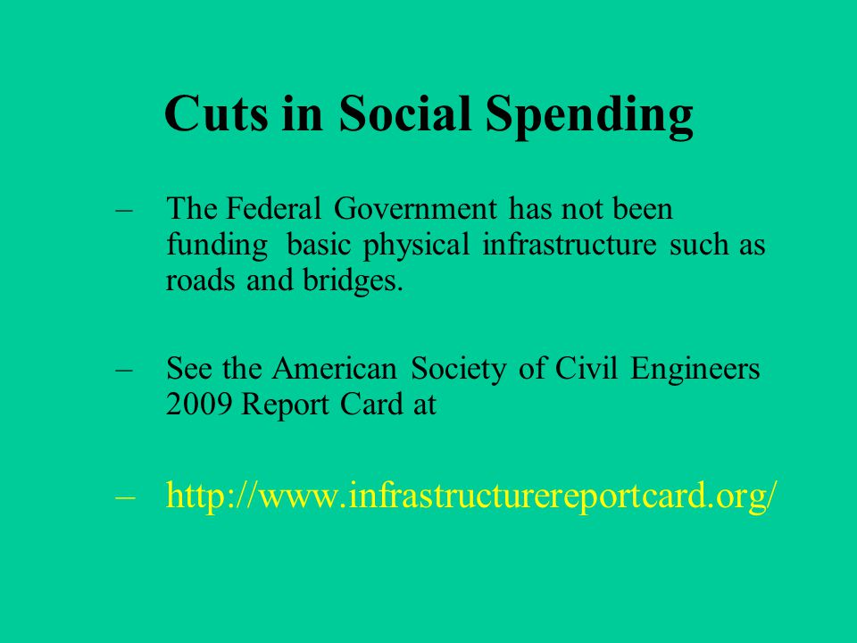 Cuts in Social Spending –The Federal Government has not been funding basic physical infrastructure such as roads and bridges. –See the American Societ