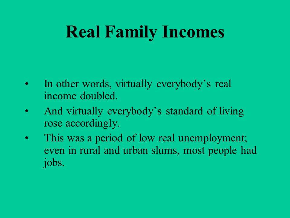 Real Family Incomes In other words, virtually everybody's real income doubled. And virtually everybody's standard of living rose accordingly. This was