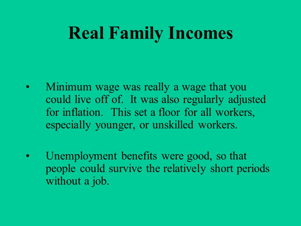 Real Family Incomes Minimum wage was really a wage that you could live off of. It was also regularly adjusted for inflation. This set a floor for all