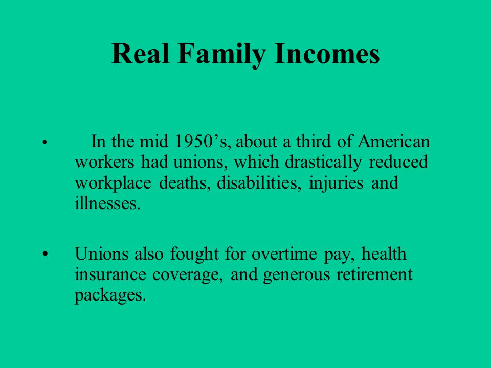 Real Family Incomes In the mid 1950's, about a third of American workers had unions, which drastically reduced workplace deaths, disabilities, injurie