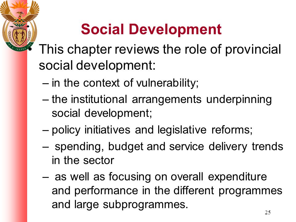 25 Social Development This chapter reviews the role of provincial social development: –in the context of vulnerability; –the institutional arrangements underpinning social development; –policy initiatives and legislative reforms; – spending, budget and service delivery trends in the sector – as well as focusing on overall expenditure and performance in the different programmes and large subprogrammes.