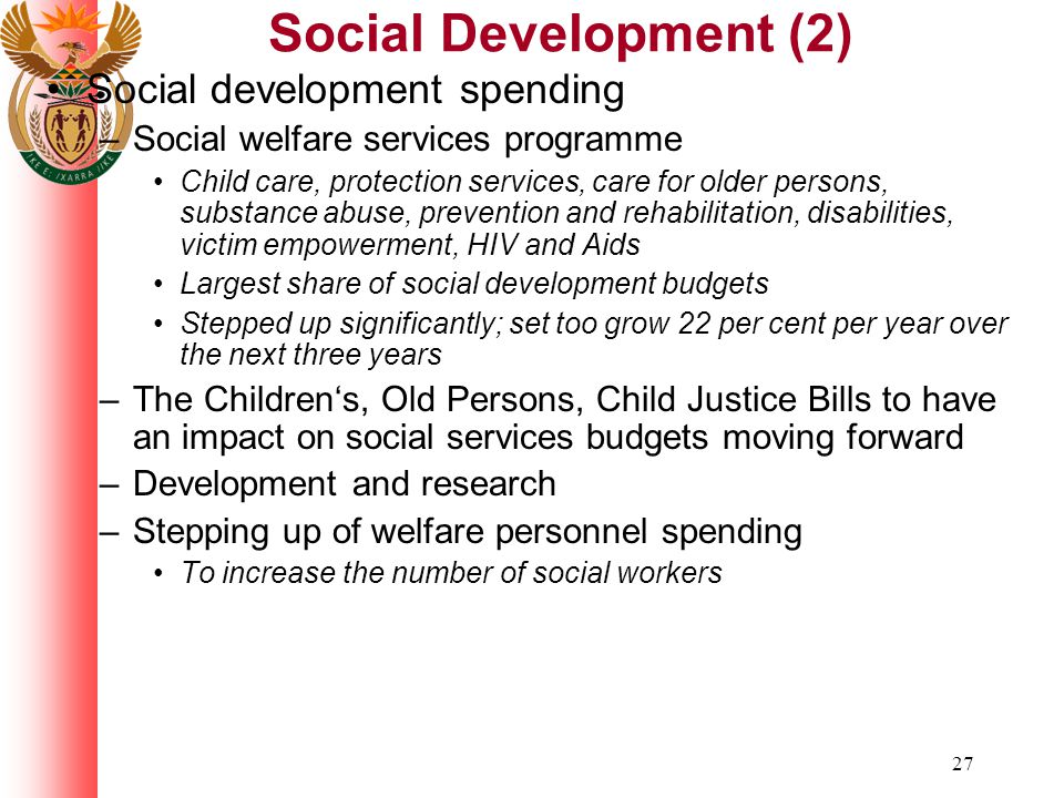 27 Social Development (2) Social development spending –Social welfare services programme Child care, protection services, care for older persons, substance abuse, prevention and rehabilitation, disabilities, victim empowerment, HIV and Aids Largest share of social development budgets Stepped up significantly; set too grow 22 per cent per year over the next three years –The Children's, Old Persons, Child Justice Bills to have an impact on social services budgets moving forward –Development and research –Stepping up of welfare personnel spending To increase the number of social workers