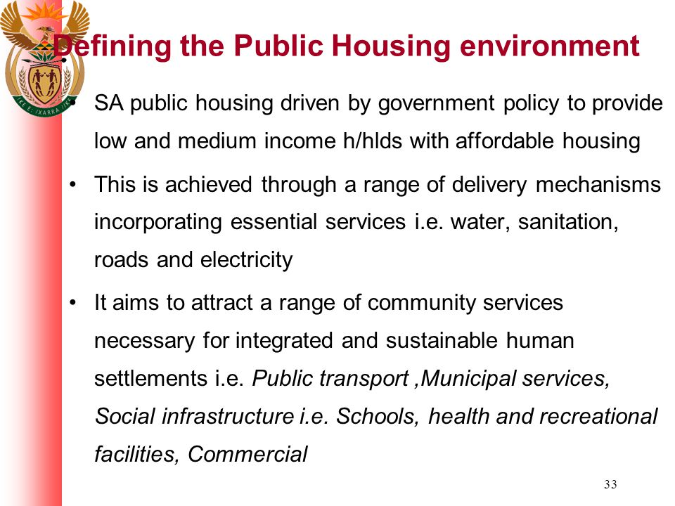 33 Defining the Public Housing environment SA public housing driven by government policy to provide low and medium income h/hlds with affordable housing This is achieved through a range of delivery mechanisms incorporating essential services i.e.