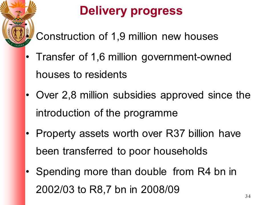 34 Delivery progress Construction of 1,9 million new houses Transfer of 1,6 million government-owned houses to residents Over 2,8 million subsidies approved since the introduction of the programme Property assets worth over R37 billion have been transferred to poor households Spending more than double from R4 bn in 2002/03 to R8,7 bn in 2008/09