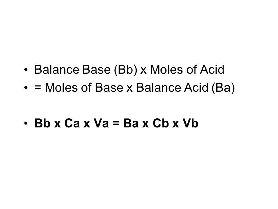Balance Base (Bb) x Moles of Acid = Moles of Base x Balance Acid (Ba) Bb x Ca x Va = Ba x Cb x Vb