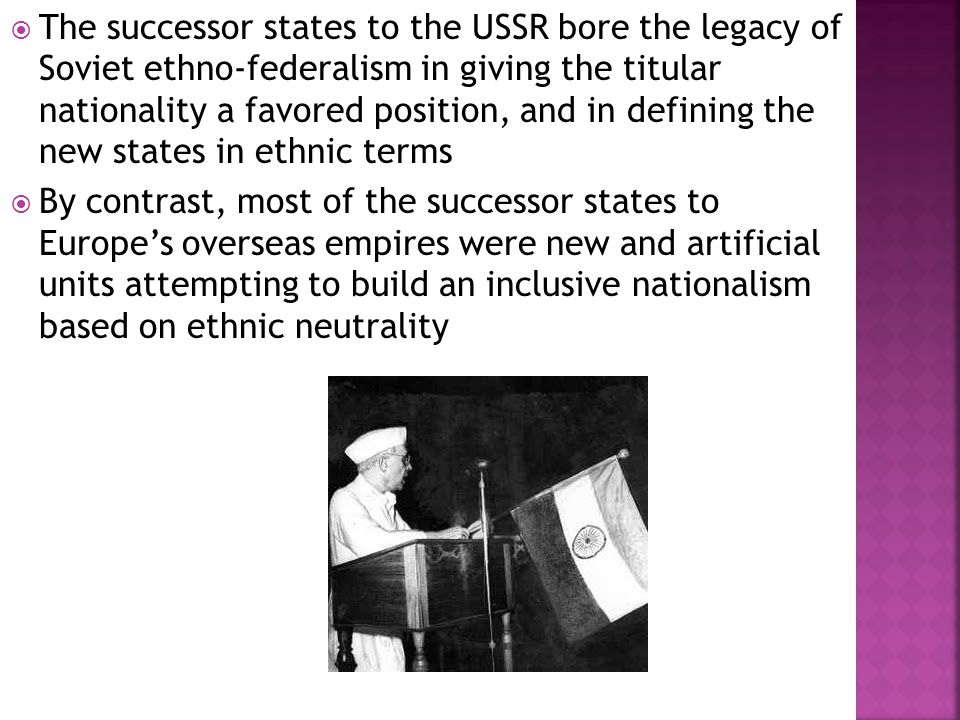  The successor states to the USSR bore the legacy of Soviet ethno-federalism in giving the titular nationality a favored position, and in defining the new states in ethnic terms  By contrast, most of the successor states to Europe's overseas empires were new and artificial units attempting to build an inclusive nationalism based on ethnic neutrality