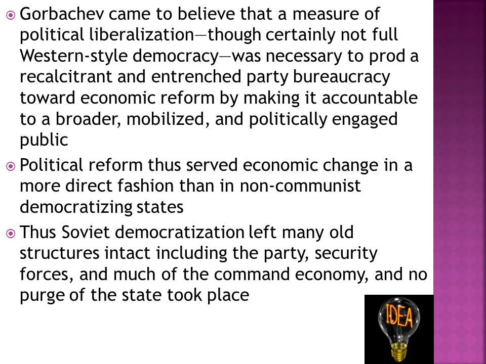  Gorbachev came to believe that a measure of political liberalization—though certainly not full Western-style democracy—was necessary to prod a recalcitrant and entrenched party bureaucracy toward economic reform by making it accountable to a broader, mobilized, and politically engaged public  Political reform thus served economic change in a more direct fashion than in non-communist democratizing states  Thus Soviet democratization left many old structures intact including the party, security forces, and much of the command economy, and no purge of the state took place