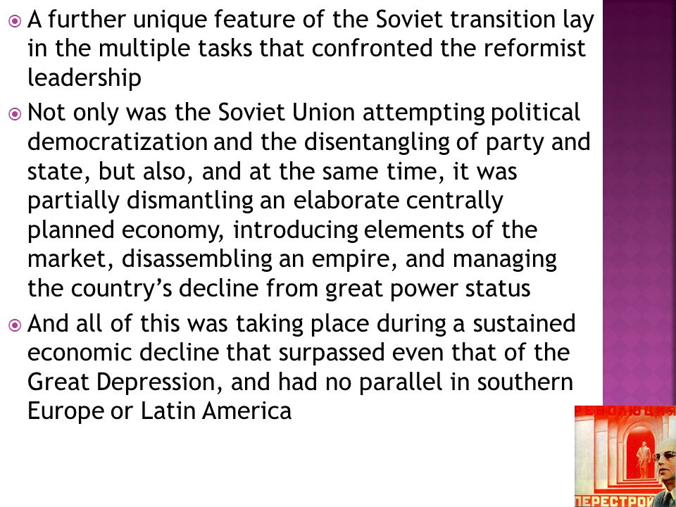  A further unique feature of the Soviet transition lay in the multiple tasks that confronted the reformist leadership  Not only was the Soviet Union attempting political democratization and the disentangling of party and state, but also, and at the same time, it was partially dismantling an elaborate centrally planned economy, introducing elements of the market, disassembling an empire, and managing the country's decline from great power status  And all of this was taking place during a sustained economic decline that surpassed even that of the Great Depression, and had no parallel in southern Europe or Latin America
