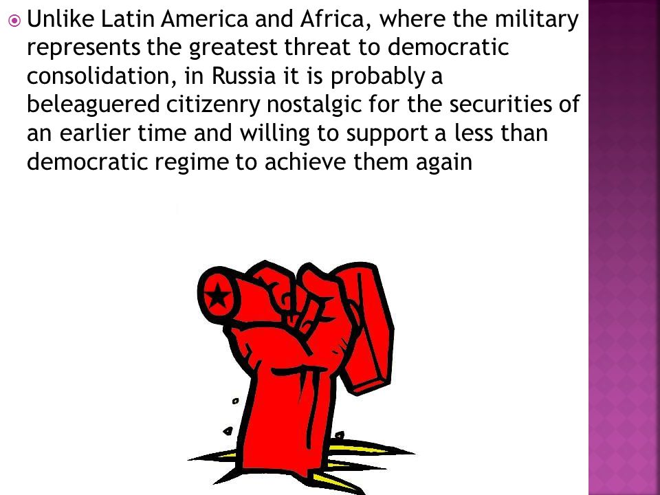  Unlike Latin America and Africa, where the military represents the greatest threat to democratic consolidation, in Russia it is probably a beleaguered citizenry nostalgic for the securities of an earlier time and willing to support a less than democratic regime to achieve them again