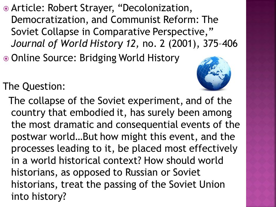 The demise of the Soviet Union can be viewed as an end of empire story and compared to other imperial disintegrations of the twentieth century  It can also be viewed as a democratization narrative, marking a dramatic political change away from what remained of the Stalinist political system, and warranting comparison with the democratization of other highly authoritarian regimes  Finally, it can be viewed as a communist reform process gone awry, comparing it to an analogous and apparently more successful process in China