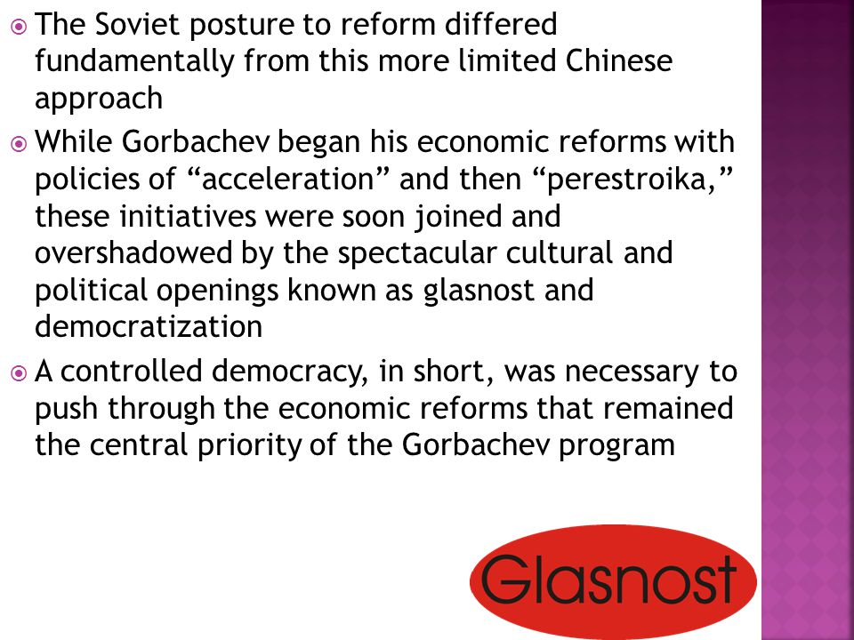  The Soviet posture to reform differed fundamentally from this more limited Chinese approach  While Gorbachev began his economic reforms with policies of acceleration and then perestroika, these initiatives were soon joined and overshadowed by the spectacular cultural and political openings known as glasnost and democratization  A controlled democracy, in short, was necessary to push through the economic reforms that remained the central priority of the Gorbachev program