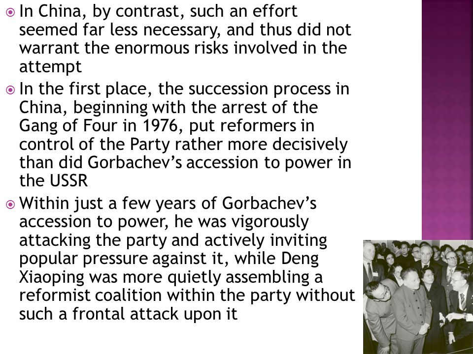  In China, by contrast, such an effort seemed far less necessary, and thus did not warrant the enormous risks involved in the attempt  In the first place, the succession process in China, beginning with the arrest of the Gang of Four in 1976, put reformers in control of the Party rather more decisively than did Gorbachev's accession to power in the USSR  Within just a few years of Gorbachev's accession to power, he was vigorously attacking the party and actively inviting popular pressure against it, while Deng Xiaoping was more quietly assembling a reformist coalition within the party without such a frontal attack upon it