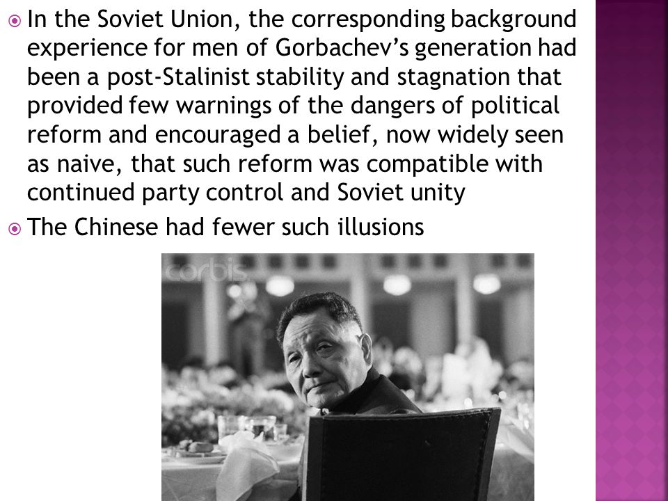  In the Soviet Union, the corresponding background experience for men of Gorbachev's generation had been a post-Stalinist stability and stagnation that provided few warnings of the dangers of political reform and encouraged a belief, now widely seen as naive, that such reform was compatible with continued party control and Soviet unity  The Chinese had fewer such illusions