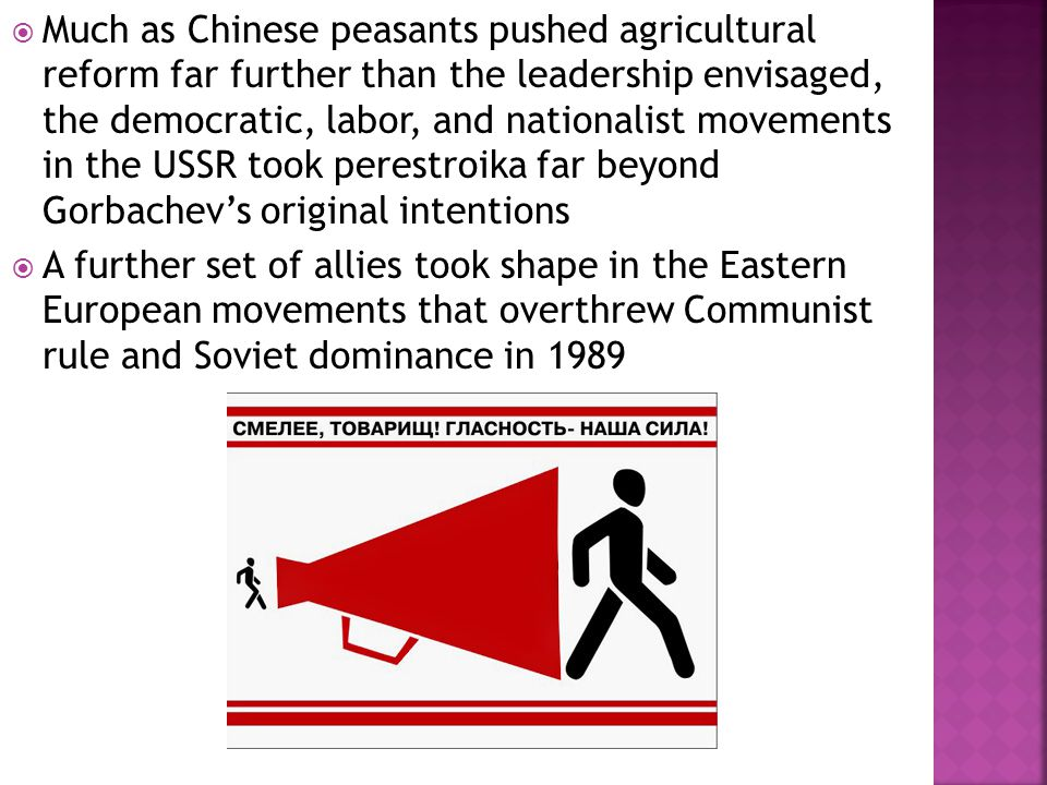  Much as Chinese peasants pushed agricultural reform far further than the leadership envisaged, the democratic, labor, and nationalist movements in the USSR took perestroika far beyond Gorbachev's original intentions  A further set of allies took shape in the Eastern European movements that overthrew Communist rule and Soviet dominance in 1989
