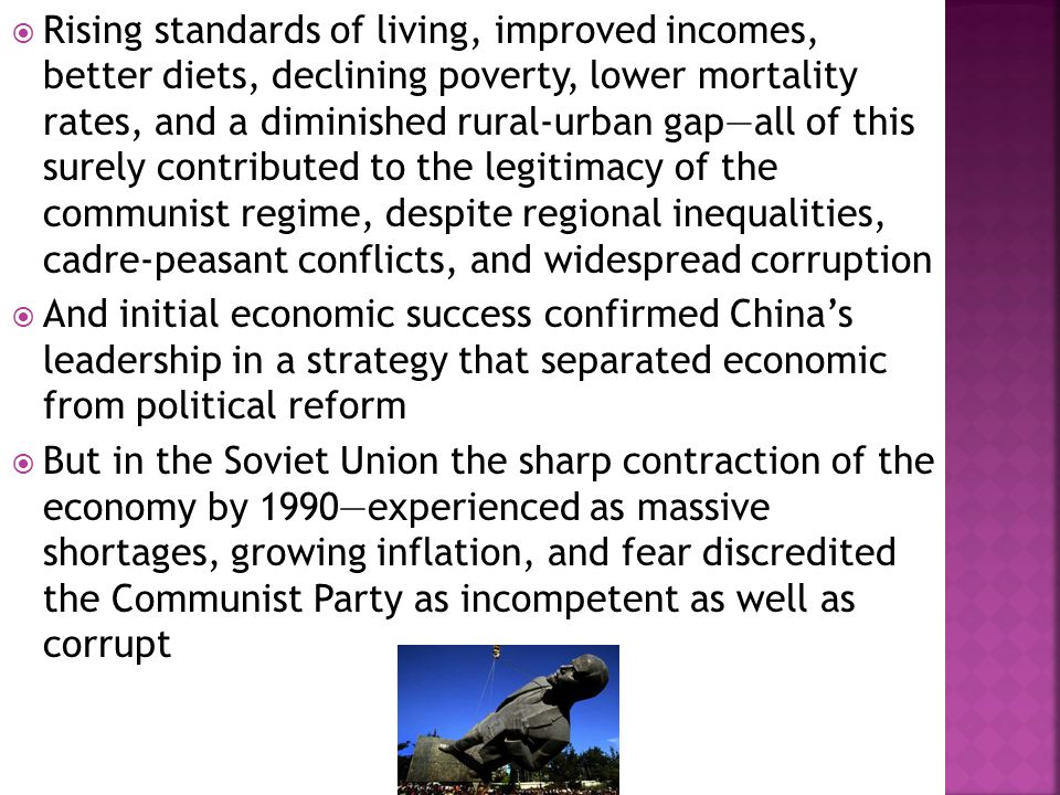  Rising standards of living, improved incomes, better diets, declining poverty, lower mortality rates, and a diminished rural-urban gap—all of this surely contributed to the legitimacy of the communist regime, despite regional inequalities, cadre-peasant conflicts, and widespread corruption  And initial economic success confirmed China's leadership in a strategy that separated economic from political reform  But in the Soviet Union the sharp contraction of the economy by 1990—experienced as massive shortages, growing inflation, and fear discredited the Communist Party as incompetent as well as corrupt