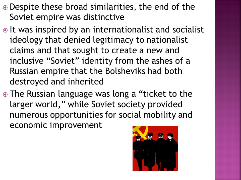  Despite these broad similarities, the end of the Soviet empire was distinctive  It was inspired by an internationalist and socialist ideology that denied legitimacy to nationalist claims and that sought to create a new and inclusive Soviet identity from the ashes of a Russian empire that the Bolsheviks had both destroyed and inherited  The Russian language was long a ticket to the larger world, while Soviet society provided numerous opportunities for social mobility and economic improvement
