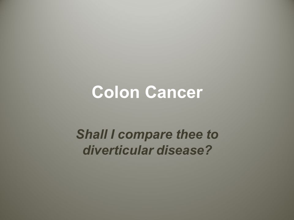 Colon Cancer Shall I compare thee to diverticular disease