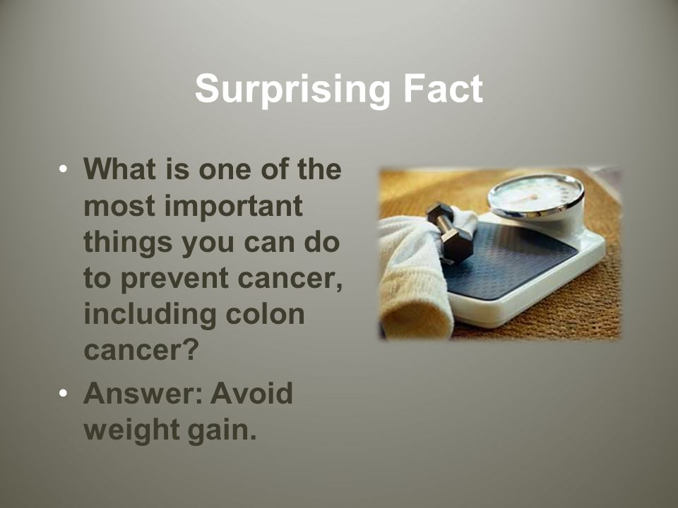 Surprising Fact What is one of the most important things you can do to prevent cancer, including colon cancer.