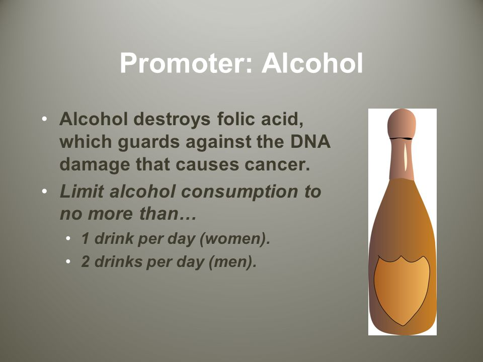 Promoter: Alcohol Alcohol destroys folic acid, which guards against the DNA damage that causes cancer.