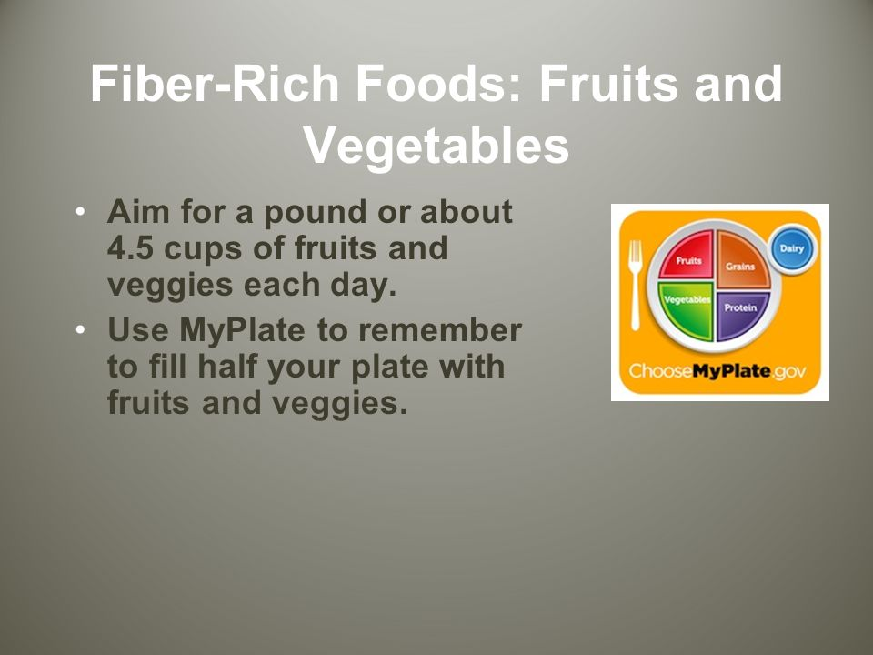 Fiber-Rich Foods: Fruits and Vegetables Aim for a pound or about 4.5 cups of fruits and veggies each day.