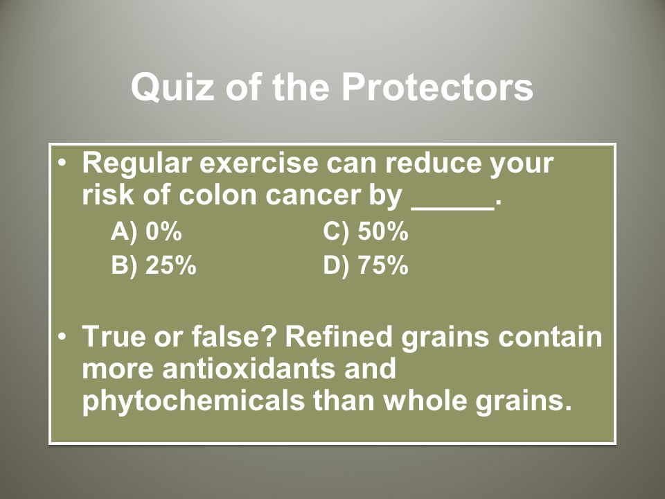 Quiz of the Protectors Regular exercise can reduce your risk of colon cancer by _____.