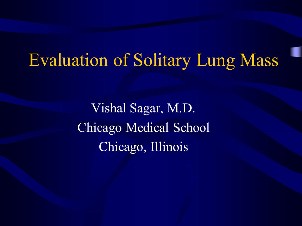Evaluation of Solitary Lung Mass Vishal Sagar, M.D. Chicago Medical School Chicago, Illinois