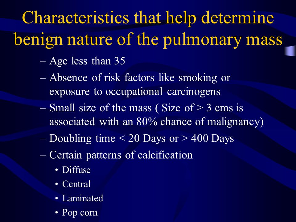 Characteristics that help determine benign nature of the pulmonary mass –Age less than 35 –Absence of risk factors like smoking or exposure to occupat