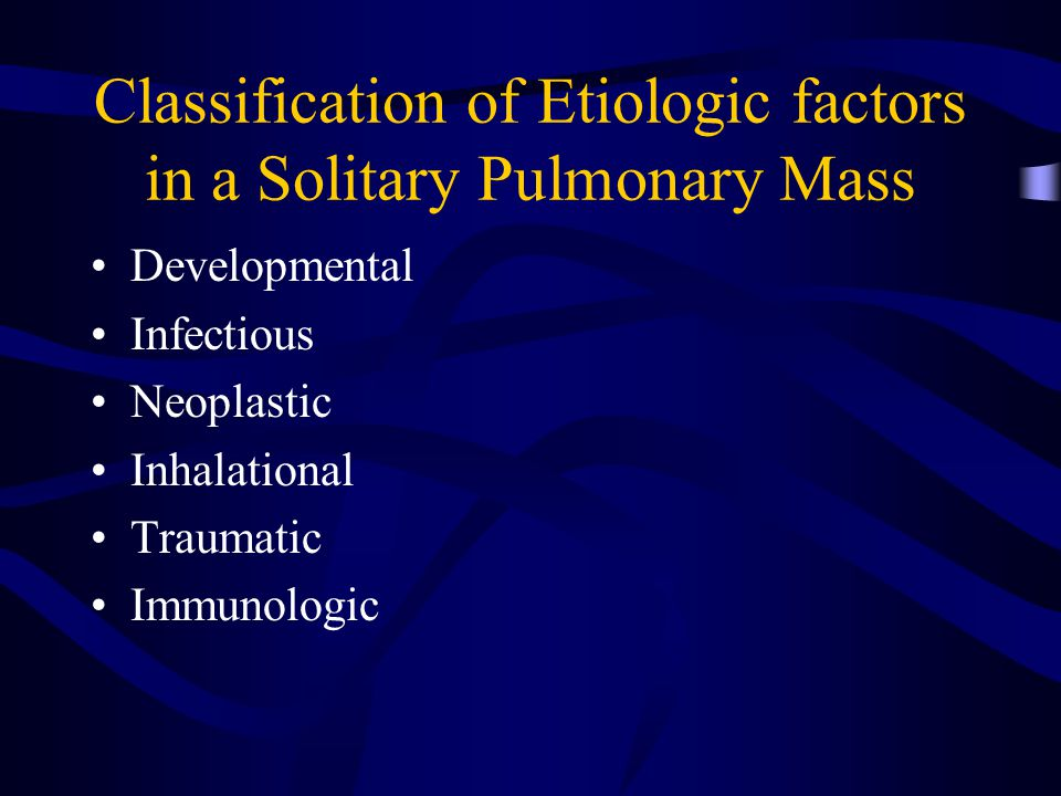 Classification of Etiologic factors in a Solitary Pulmonary Mass Developmental Infectious Neoplastic Inhalational Traumatic Immunologic