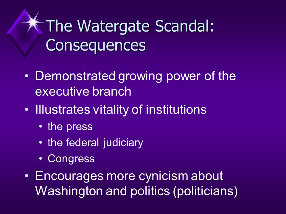 The Watergate Scandal: Consequences Demonstrated growing power of the executive branch Illustrates vitality of institutions the press the federal judiciary Congress Encourages more cynicism about Washington and politics (politicians)