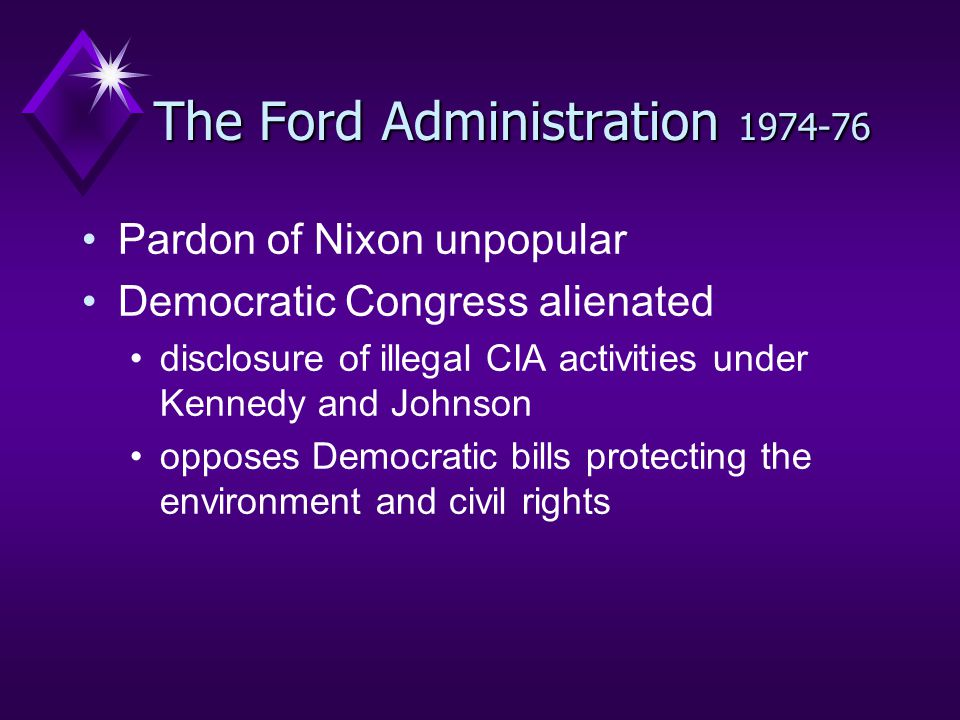 The Ford Administration 1974-76 Pardon of Nixon unpopular Democratic Congress alienated disclosure of illegal CIA activities under Kennedy and Johnson opposes Democratic bills protecting the environment and civil rights