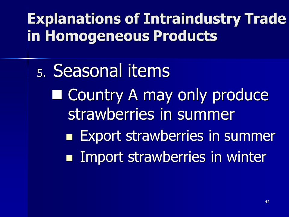 41 Why is there intraindustry trade in homogeneous goods? 4. Re-export trade. –Goods are imported into a country, and sometime later the same goods ar