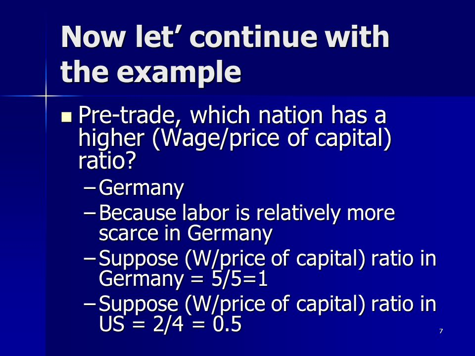 6 Now let's work through an example K/L in US =1/2 K/L in US =1/2 K/L in Germany = 1/1 K/L in Germany = 1/1 Which nation is labor abundant? Which nati