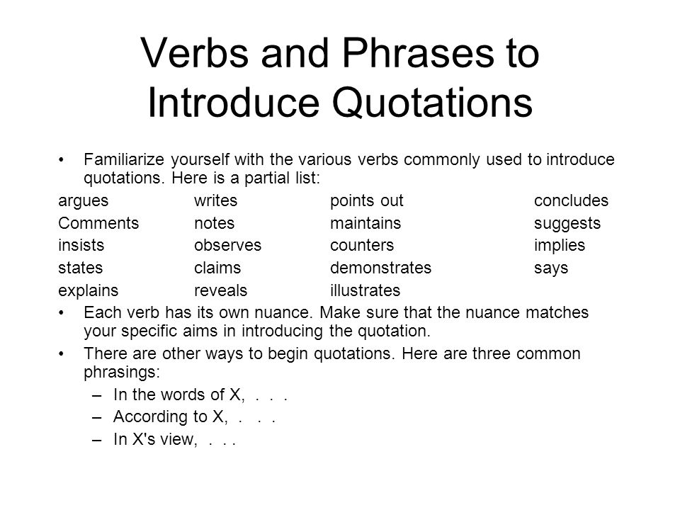 Verbs and Phrases to Introduce Quotations Familiarize yourself with the various verbs commonly used to introduce quotations. Here is a partial list: a
