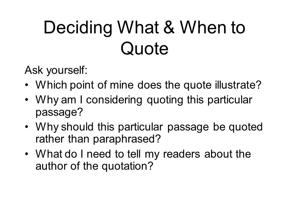 Deciding What & When to Quote Ask yourself: Which point of mine does the quote illustrate? Why am I considering quoting this particular passage? Why s