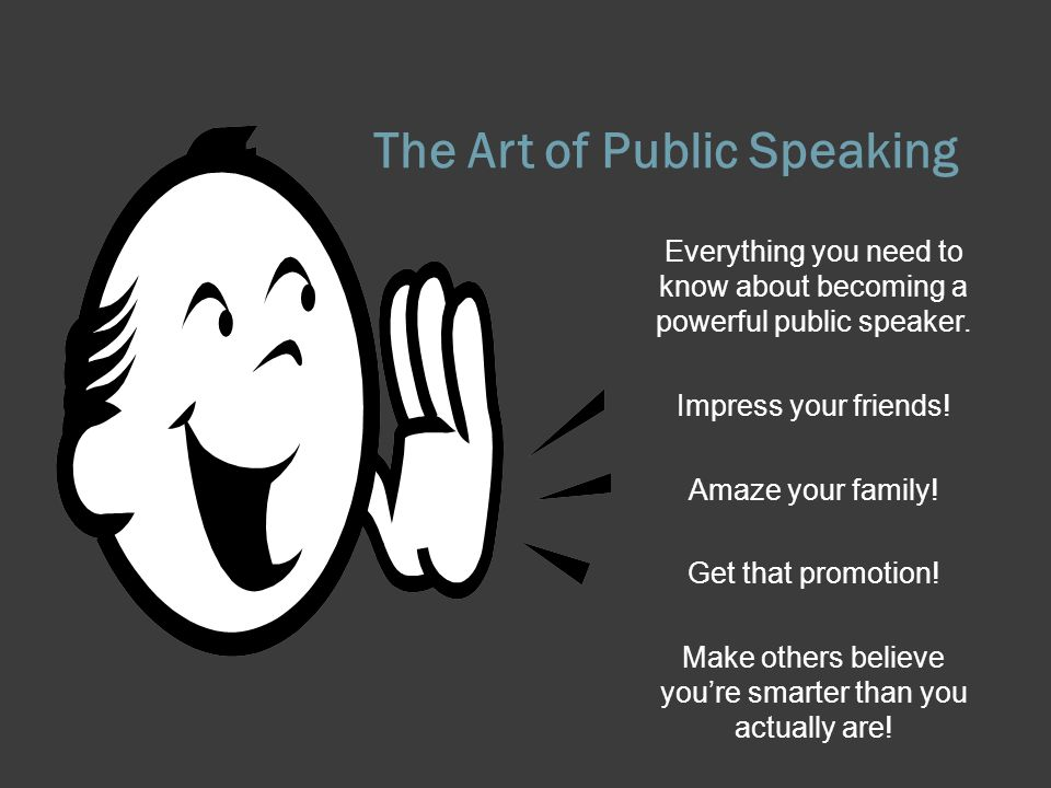 The Art of Public Speaking Everything you need to know about becoming a powerful public speaker. Impress your friends! Amaze your family! Get that pro