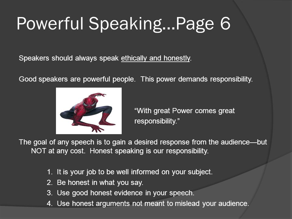 """Powerful Speaking…Page 6 Speakers should always speak ethically and honestly. Good speakers are powerful people. This power demands responsibility. """"W"""