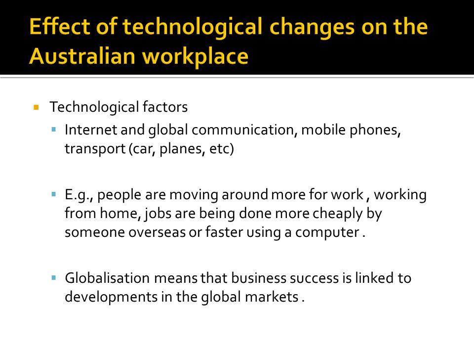  Technological factors  Internet and global communication, mobile phones, transport (car, planes, etc)  E.g., people are moving around more for work, working from home, jobs are being done more cheaply by someone overseas or faster using a computer.