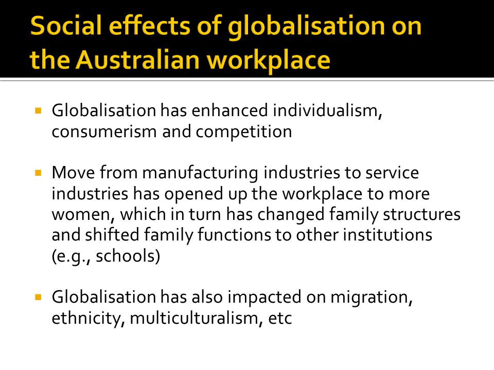  Globalisation has enhanced individualism, consumerism and competition  Move from manufacturing industries to service industries has opened up the workplace to more women, which in turn has changed family structures and shifted family functions to other institutions (e.g., schools)  Globalisation has also impacted on migration, ethnicity, multiculturalism, etc