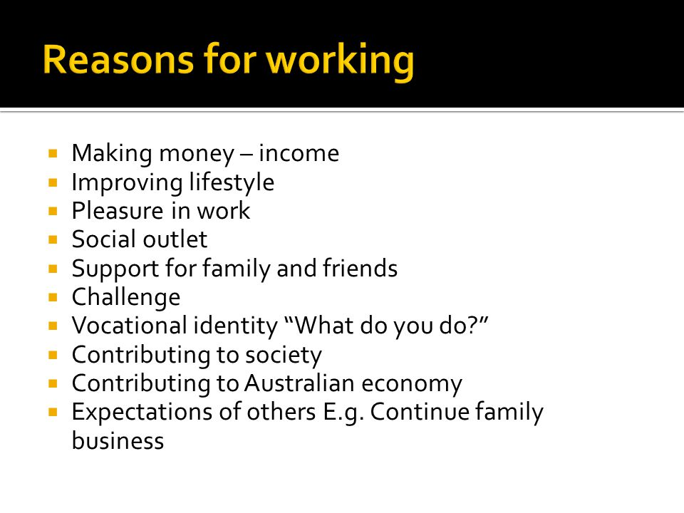  Making money – income  Improving lifestyle  Pleasure in work  Social outlet  Support for family and friends  Challenge  Vocational identity What do you do  Contributing to society  Contributing to Australian economy  Expectations of others E.g.